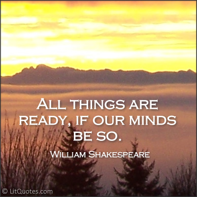 """All things are ready, if our minds be so."" ~ Henry V by William Shakespeare"